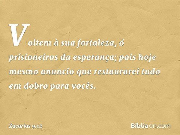 Voltem à sua fortaleza, ó prisioneiros da esperança; pois hoje mesmo anuncio que restaurarei tudo em dobro para vocês. -- Zacarias 9:12