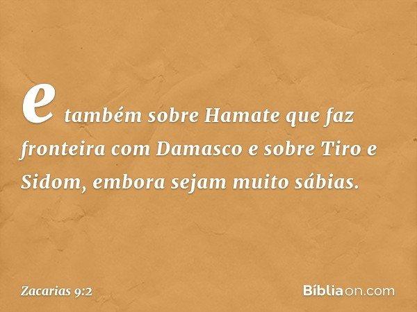 e também sobre Hamate que faz fronteira com Damasco e sobre Tiro e Sidom, embora sejam muito sábias. -- Zacarias 9:2