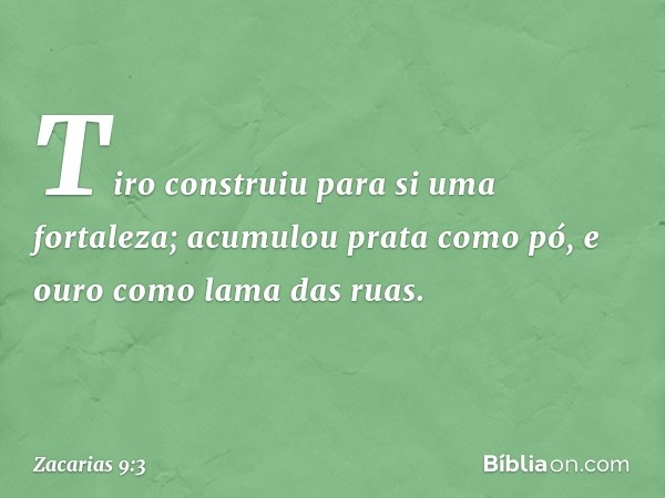 Tiro construiu para si uma fortaleza; acumulou prata como pó, e ouro como lama das ruas. -- Zacarias 9:3