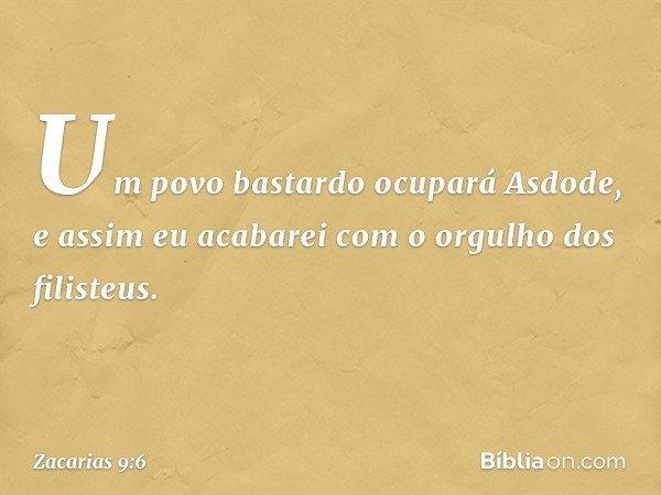 Um povo bastardo ocupará Asdode, e assim eu acabarei com o orgulho dos filisteus. -- Zacarias 9:6