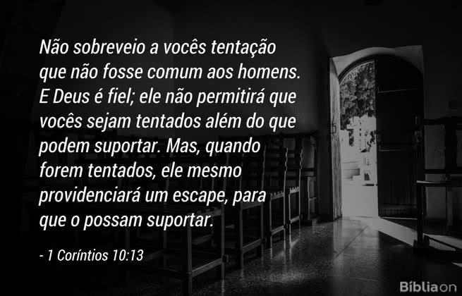 Não sobreveio a vocês tentação que não fosse comum aos homens. E Deus é fiel; ele não permitirá que vocês sejam tentados além do que podem suportar. Mas, quando forem tentados, ele mesmo providenciará um escape, para que o possam suportar. 1 Coríntios 10:13