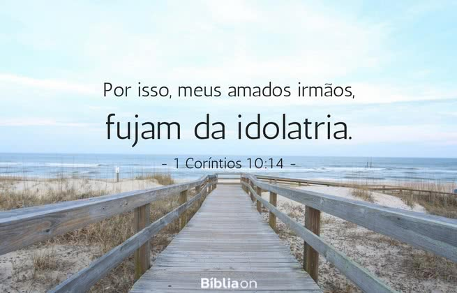 Por isso, meus amados irmãos, fujam da idolatria. 1 Coríntios 10:14
