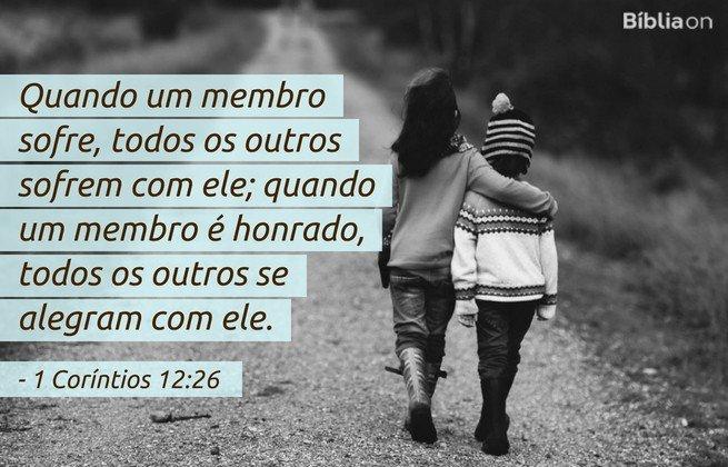 Quando um membro sofre, todos os outros sofrem com ele; quando um membro é honrado, todos os outros se alegram com ele.1 Coríntios 12:26