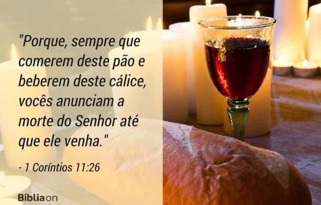 Porque, sempre que comerem deste pão e beberem deste cálice, vocês anunciam a morte do Senhor até que ele venha. 1 Coríntios 11:26