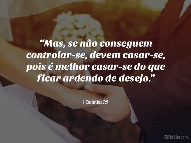 """""""Mas, se não conseguem controlar-se, devem casar-se, pois é melhor casar-se do que ficar ardendo de desejo."""" 1 Coríntios 7:9"""