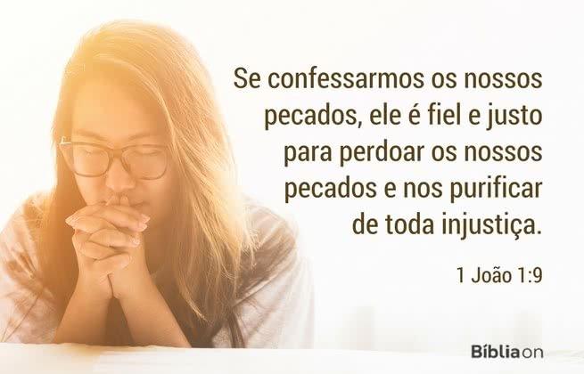Se confessarmos os nossos pecados, ele é fiel e justo para perdoar os nossos pecados e nos purificar de toda injustiça. 1 João 1:9