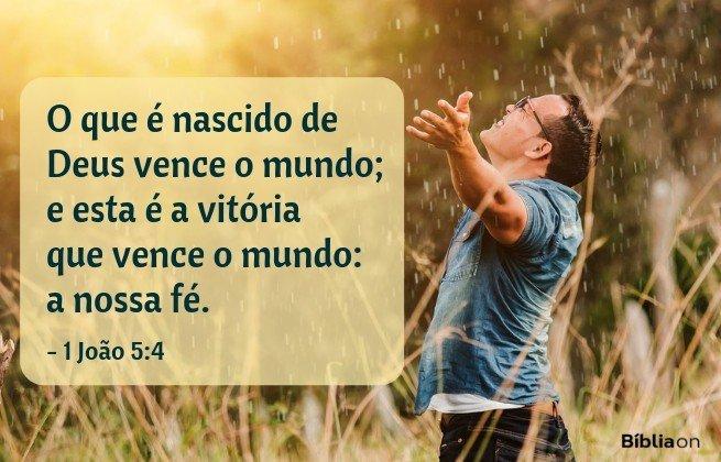 O que é nascido de Deus vence o mundo; e esta é a vitória que vence o mundo: a nossa fé. 1 João 5:4