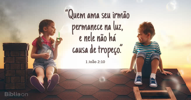 Quem ama seu irmão permanece na luz, e nele não há causa de tropeço. 1 João 2:10