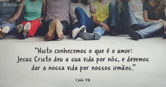 Nisto conhecemos o que é o amor: Jesus Cristo deu a sua vida por nós, e devemos dar a nossa vida por nossos irmãos. (1 João 3:16)