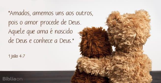 """""""Amados, amemos uns aos outros, pois o amor procede de Deus. Aquele que ama é nascido de Deus e conhece a Deus."""" 1 João 4:7"""
