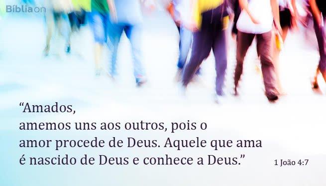 Amados, amemos uns aos outros, pois o amor procede de Deus. Aquele que ama é nascido de Deus e conhece a Deus. 1 João 4:7