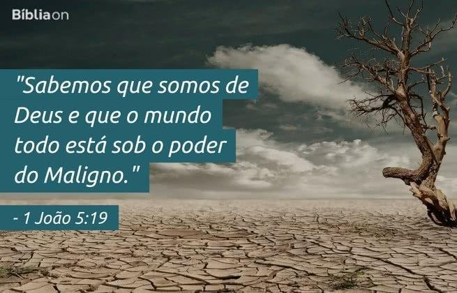Sabemos que somos de Deus e que o mundo todo está sob o poder do Maligno. 1 João 5:19