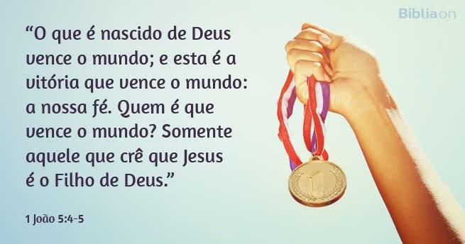 O que é nascido de Deus vence o mundo; e esta é a vitória que vence o mundo: a nossa fé. Quem é que vence o mundo? Somente aquele que crê que Jesus é o Filho de Deus. 1 João 5:4-5