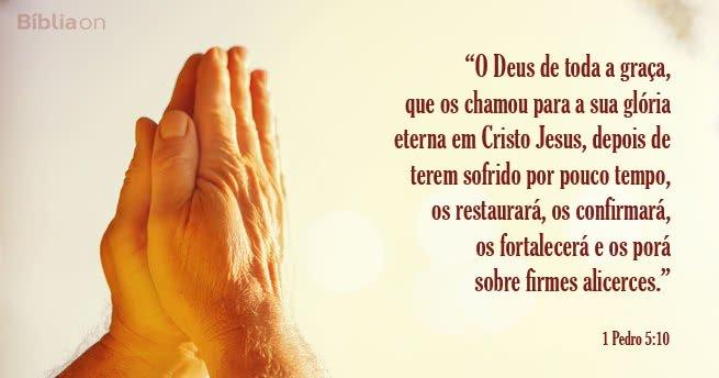 O Deus de toda a graça, que os chamou para a sua glória eterna em Cristo Jesus, depois de terem sofrido por pouco tempo, os restaurará, os confirmará, os fortalecerá e os porá sobre firmes alicerces. 1 Pedro 5:10