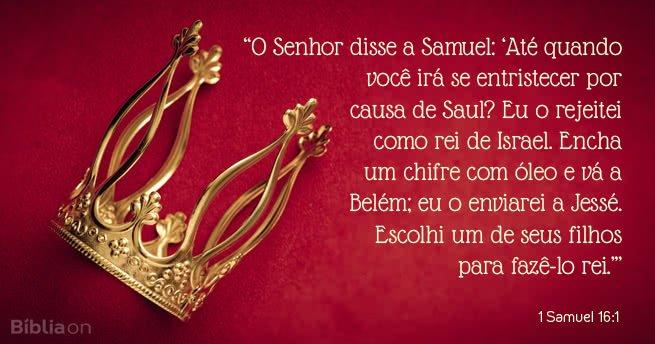 O Senhor disse a Samuel: Até quando você irá se entristecer por causa de Saul? Eu o rejeitei como rei de Israel. Encha um chifre com óleo e vá a Belém; eu o enviarei a Jessé. Escolhi um de seus filhos para fazê-lo rei.1 Samuel 16:1
