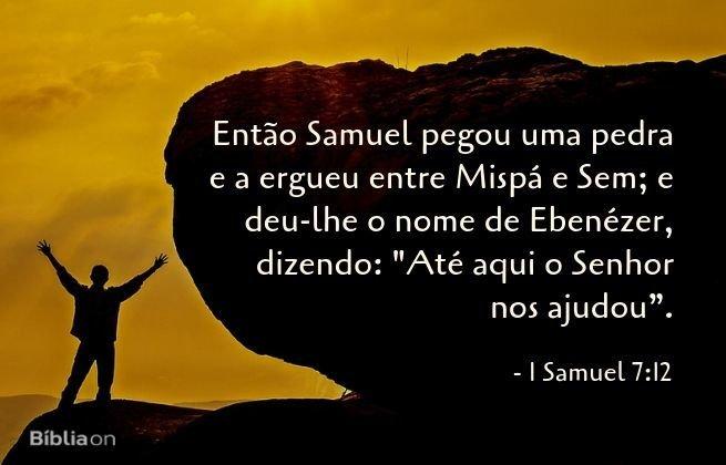 Então Samuel pegou uma pedra e a ergueu entre Mispá e Sem; e deu-lhe o nome de Ebenézer, dizendo: 'Até aqui o Senhor nos ajudou. 1 Samuel 7:12