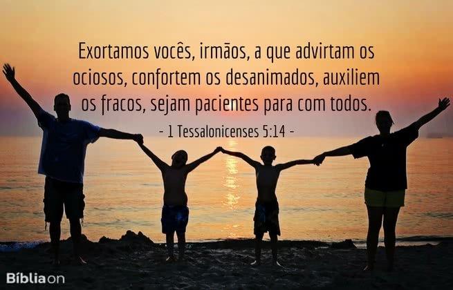 Exortamos vocês, irmãos, a que advirtam os ociosos, confortem os desanimados, auxiliem os fracos, sejam pacientes para com todos. 1 Tessalonicenses 5:14