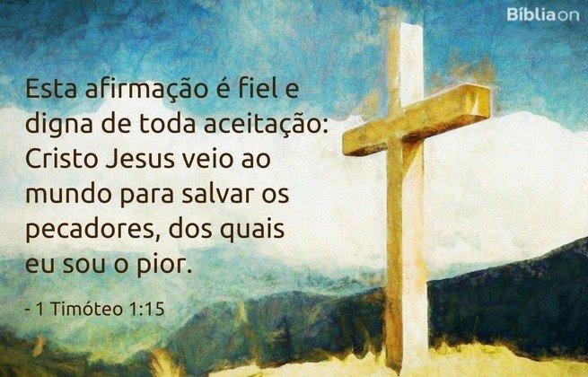 Esta afirmação é fiel e digna de toda aceitação: Cristo Jesus veio ao mundo para salvar os pecadores, dos quais eu sou o pior.1 Timóteo 1:15