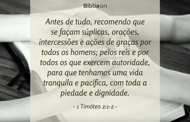 Antes de tudo, recomendo que se façam súplicas, orações, intercessões e ações de graças por todos os homens; pelos reis e por todos os que exercem autoridade, para que tenhamos uma vida tranquila e pacífica, com toda a piedade e dignidade. 1 Timóteo 2:1-2