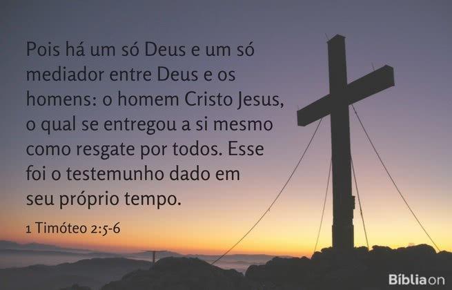 Pois há um só Deus e um só mediador entre Deus e os homens: o homem Cristo Jesus, o qual se entregou a si mesmo como resgate por todos. Esse foi o testemunho dado em seu próprio tempo. 1 Timóteo 2:5-6