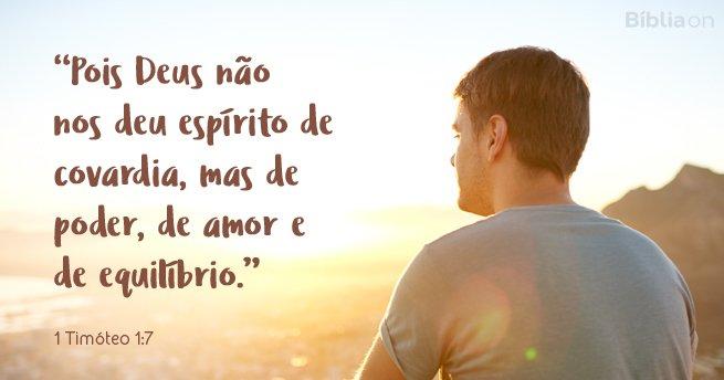 Pois Deus não nos deu espírito de covardia, mas de poder, de amor e de equilíbrio. 1 Timóteo 1:7