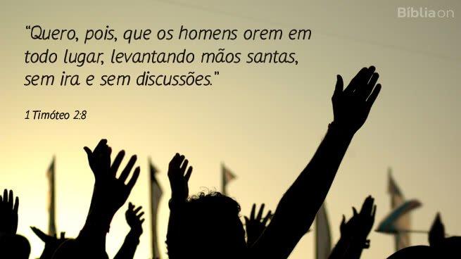 Quero, pois, que os homens orem em todo lugar, levantando mãos santas, sem ira e sem discussões. 1 Timóteo 2:8
