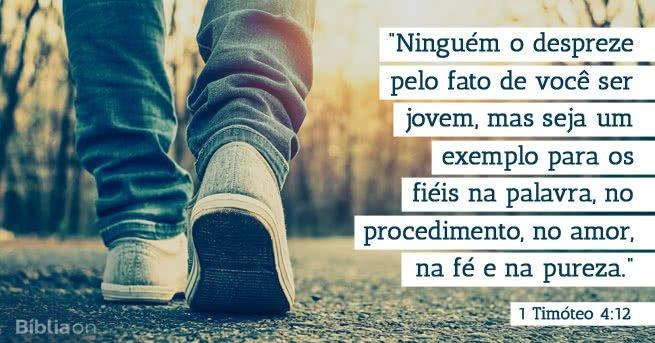 Ninguém o despreze pelo fato de você ser jovem, mas seja um exemplo para os fiéis na palavra, no procedimento, no amor, na fé e na pureza. 1 Timóteo 4:12