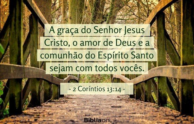 A graça do Senhor Jesus Cristo, o amor de Deus e a comunhão do Espírito Santo sejam com todos vocês. 2 Coríntios 13:14