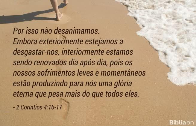 Por isso não desanimamos. Embora exteriormente estejamos a desgastar-nos, interiormente estamos sendo renovados dia após dia, pois os nossos sofrimentos leves e momentâneos estão produzindo para nós uma glória eterna que pesa mais do que todos eles. 2 Coríntios 4:16-17