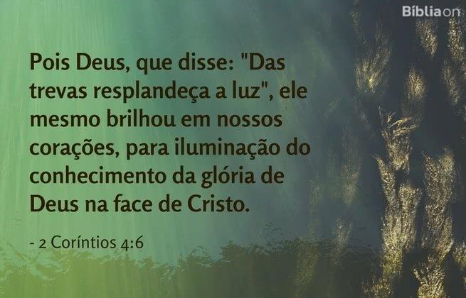 Pois Deus, que disse: 'Das trevas resplandeça a luz', ele mesmo brilhou em nossos corações, para iluminação do conhecimento da glória de Deus na face de Cristo. 2 Coríntios 4:6