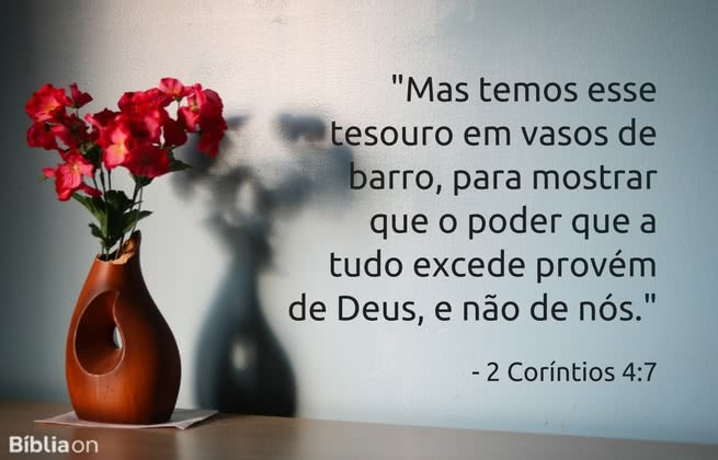 Mas temos esse tesouro em vasos de barro, para mostrar que o poder que a tudo excede provém de Deus, e não de nós. 2 Coríntios 4:7