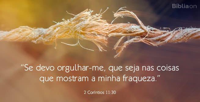 Se devo orgulhar-me, que seja nas coisas que mostram a minha fraqueza. 2 Coríntios 11:30