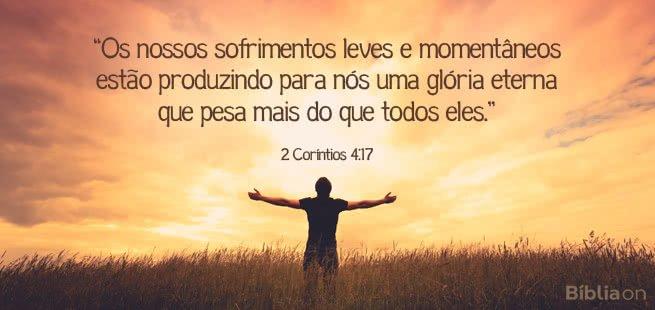 Os nossos sofrimentos leves e momentâneos estão produzindo para nós uma glória eterna que pesa mais do que todos eles. 2 Coríntios 4:17