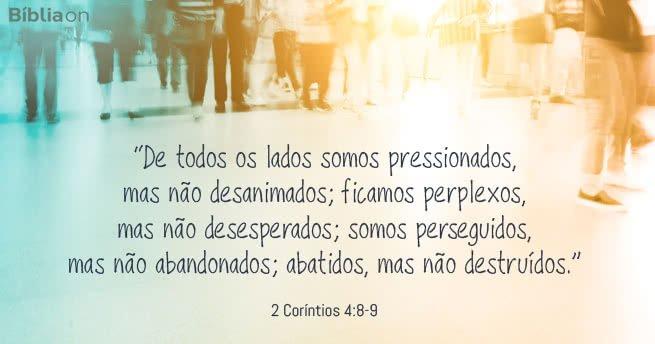 De todos os lados somos pressionados, mas não desanimados; ficamos perplexos, mas não desesperados; somos perseguidos, mas não abandonados; abatidos, mas não destruídos. 2 Coríntios 4:8-9