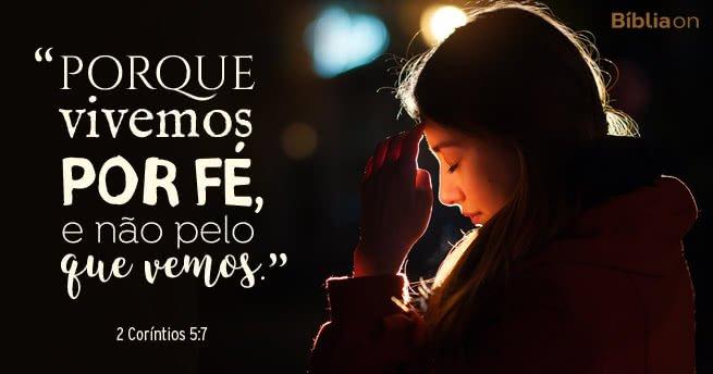 Porque vivemos por fé, e não pelo que vemos. 2 Coríntios 5:7