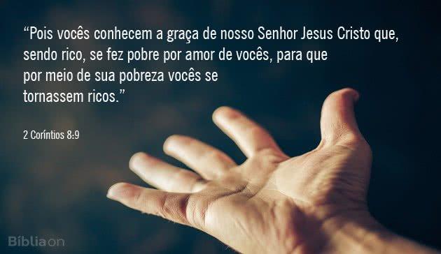 """""""Pois vocês conhecem a graça de nosso Senhor Jesus Cristo que, sendo rico, se fez pobre por amor de vocês, para que por meio de sua pobreza vocês se tornassem ricos."""" 2 Coríntios 8:9"""