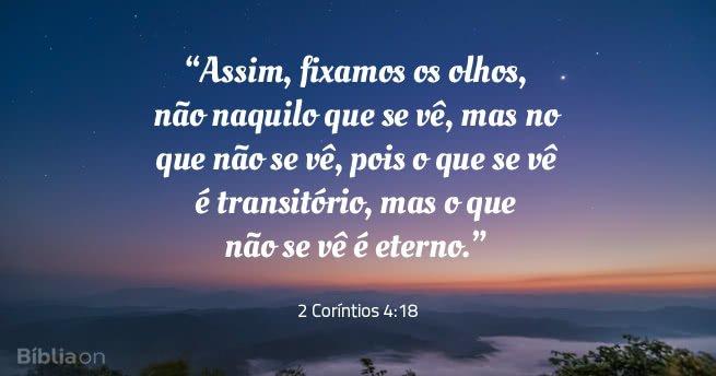 Assim, fixamos os olhos, não naquilo que se vê, mas no que não se vê, pois o que se vê é transitório, mas o que não se vê é eterno. 2 Coríntios 4:18