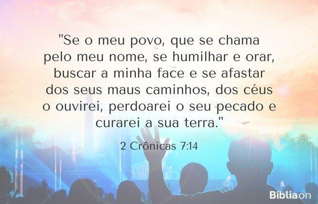 Se o meu povo, que se chama pelo meu nome, se humilhar e orar, buscar a minha face e se afastar dos seus maus caminhos, dos céus o ouvirei, perdoarei o seu pecado e curarei a sua terra. 2 Crônicas 7:14