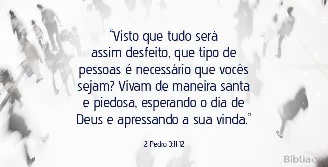 Visto que tudo será assim desfeito, que tipo de pessoas é necessário que vocês sejam? Vivam de maneira santa e piedosa, esperando o dia de Deus e apressando a sua vinda. 2 Pedro 3:11-12