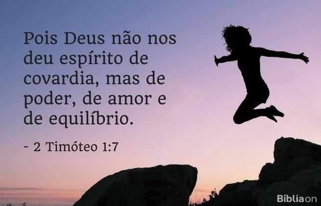 Pois Deus não nos deu espírito de covardia, mas de poder, de amor e de equilíbrio. 2 Timóteo 1:7