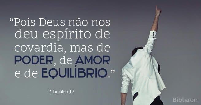 """""""Pois Deus não nos deu espírito de covardia, mas de poder, de amor e de equilíbrio."""" 2 Timóteo 1.7"""