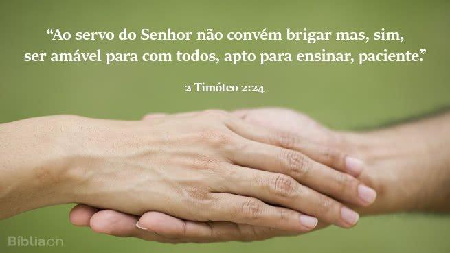 """""""Ao servo do Senhor não convém brigar mas, sim, ser amável para com todos, apto para ensinar, paciente."""" 2 Timóteo 2:24"""