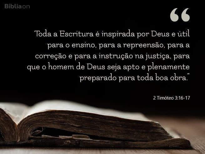 """""""Toda a Escritura é inspirada por Deus e útil para o ensino, para a repreensão, para a correção e para a instrução na justiça, para que o homem de Deus seja apto e plenamente preparado para toda boa obra."""" 2 Timóteo 3:16-17"""