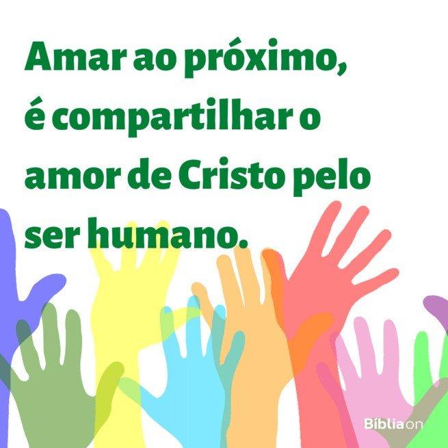 Amar o proximo é compartilhar o amor de cristo