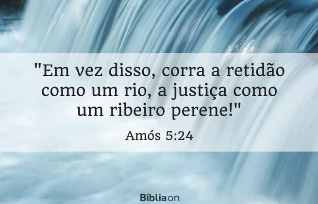 Em vez disso, corra a retidão como um rio, a justiça como um ribeiro perene! Amós 5:24