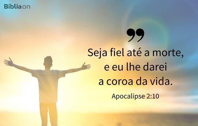 """""""Seja fiel até a morte, e eu lhe darei a coroa da vida."""" Apocalipse 2:10"""