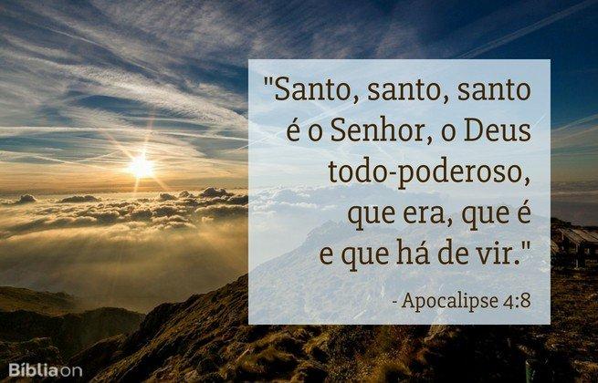 'Santo, santo, santo é o Senhor, o Deus todo-poderoso, que era, que é e que há de vir.'Apocalipse 4:8