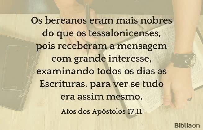 Os bereanos eram mais nobres do que os tessalonicenses, pois receberam a mensagem com grande interesse, examinando todos os dias as Escrituras, para ver se tudo era assim mesmo. Atos dos Apóstolos 17:11