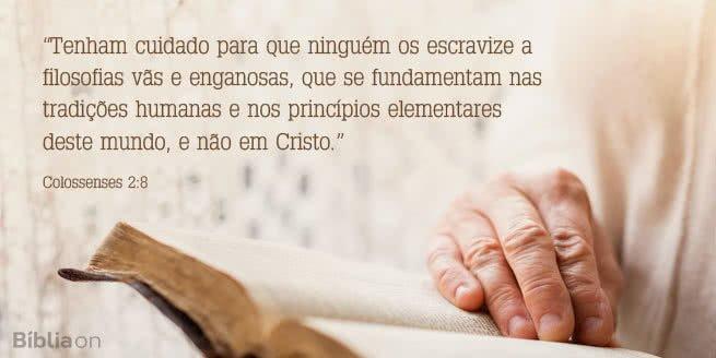 Tenham cuidado para que ninguém os escravize a filosofias vãs e enganosas, que se fundamentam nas tradições humanas e nos princípios elementares deste mundo, e não em Cristo. Colossenses 2:8