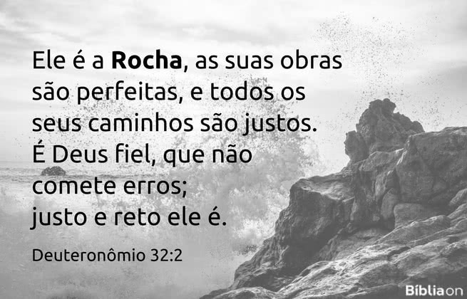 Ele é a Rocha, as suas obras são perfeitas, e todos os seus caminhos são justos. É Deus fiel, que não comete erros; justo e reto ele é.Deuteronômio 32:2